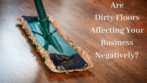 Are-Dirty-Floors-Affecting-Your-Business-Negatively_.jpg